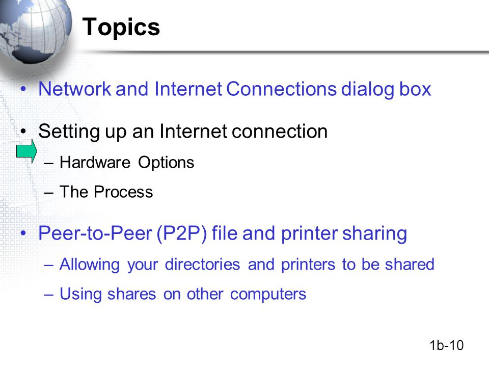 1b-10 Topics Network and Internet Connections dialog box Setting up an Internet connection –Hardware Options –The Process Peer-to-Peer (P2P) file and printer sharing –Allowing your directories and printers to be shared –Using shares on other computers