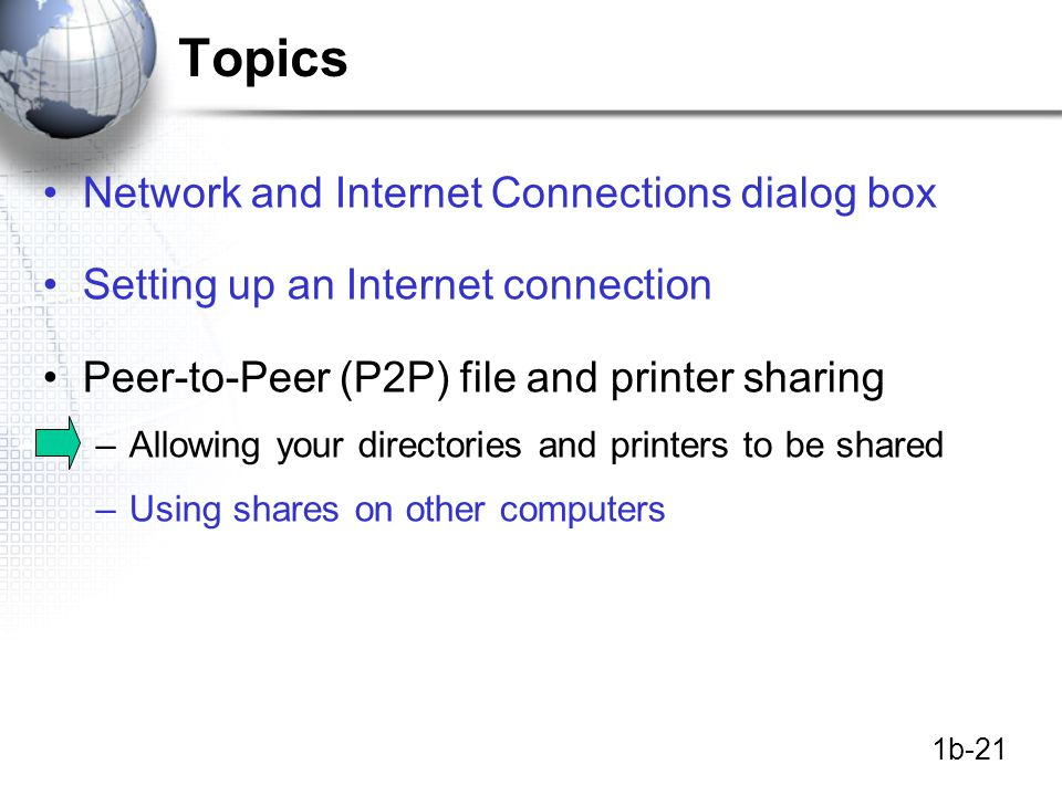 1b-21 Topics Network and Internet Connections dialog box Setting up an Internet connection Peer-to-Peer (P2P) file and printer sharing –Allowing your directories and printers to be shared –Using shares on other computers