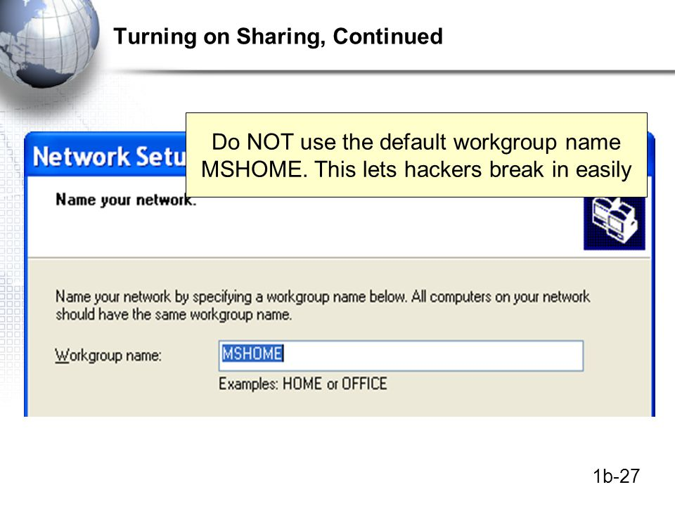1b-27 Turning on Sharing, Continued Do NOT use the default workgroup name MSHOME.