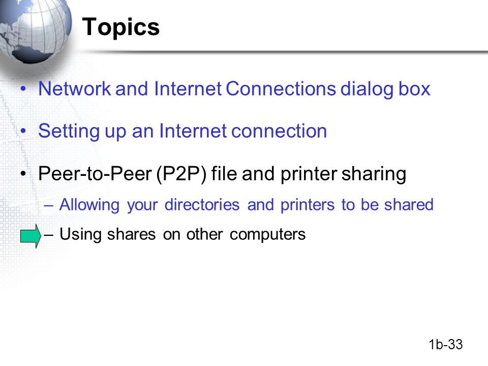 1b-33 Topics Network and Internet Connections dialog box Setting up an Internet connection Peer-to-Peer (P2P) file and printer sharing –Allowing your directories and printers to be shared –Using shares on other computers