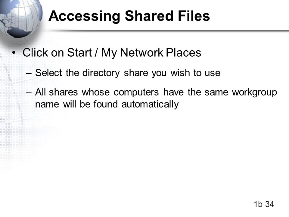 1b-34 Accessing Shared Files Click on Start / My Network Places –Select the directory share you wish to use –All shares whose computers have the same workgroup name will be found automatically