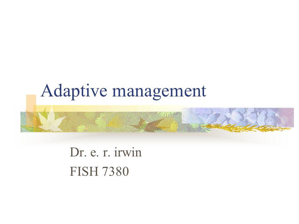 Adaptive management Dr. e. r. irwin FISH 7380