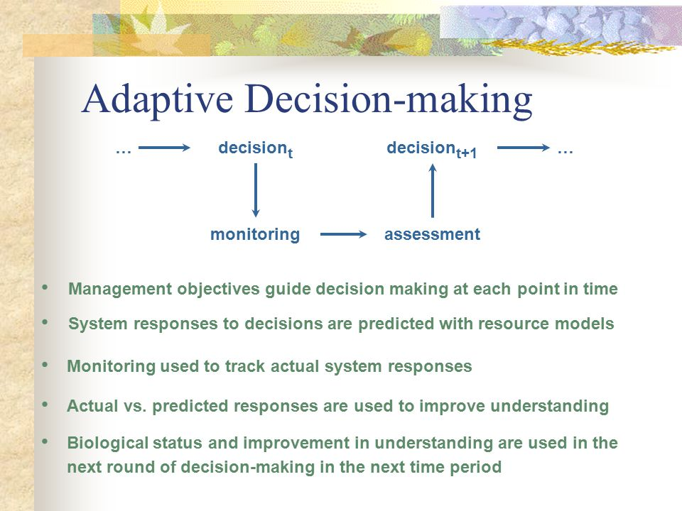 Adaptive Decision-making decision t … monitoring assessment decision t+1 … Biological status and improvement in understanding are used in the next round of decision-making in the next time period Actual vs.