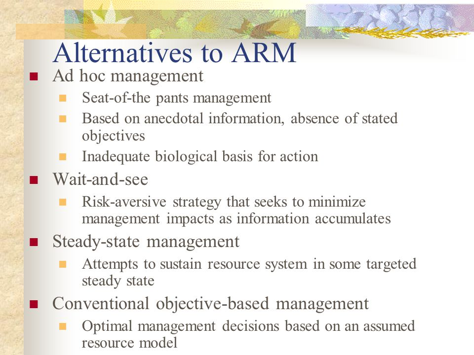 Alternatives to ARM Ad hoc management Seat-of-the pants management Based on anecdotal information, absence of stated objectives Inadequate biological