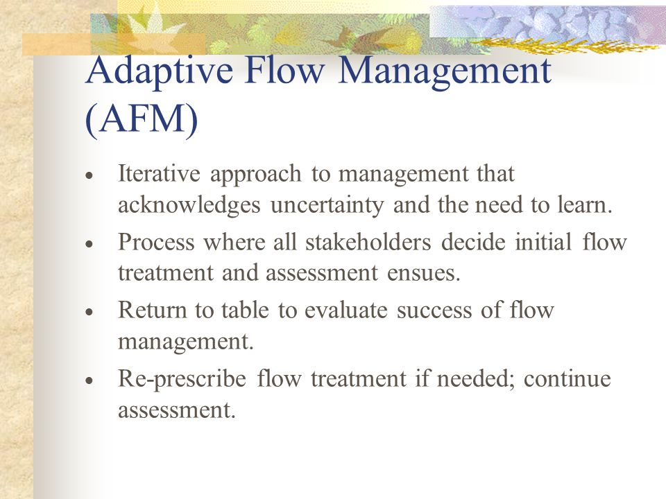 Adaptive Flow Management (AFM)  Iterative approach to management that acknowledges uncertainty and the need to learn.