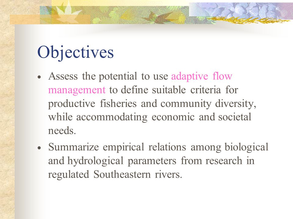 Objectives  Assess the potential to use adaptive flow management to define suitable criteria for productive fisheries and community diversity, while