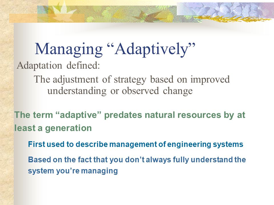 "Managing ""Adaptively"" Adaptation defined: The adjustment of strategy based on improved understanding or observed change The term ""adaptive"" predates n"