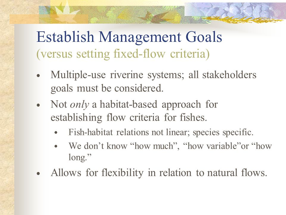 Establish Management Goals (versus setting fixed-flow criteria)  Multiple-use riverine systems; all stakeholders goals must be considered.