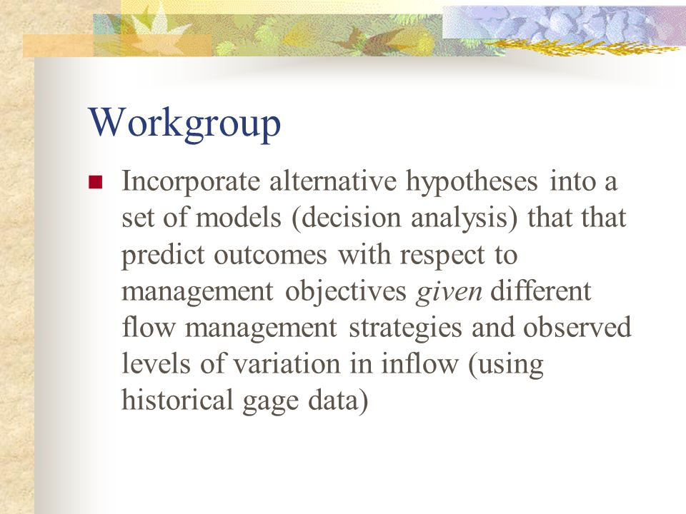 Workgroup Incorporate alternative hypotheses into a set of models (decision analysis) that that predict outcomes with respect to management objectives