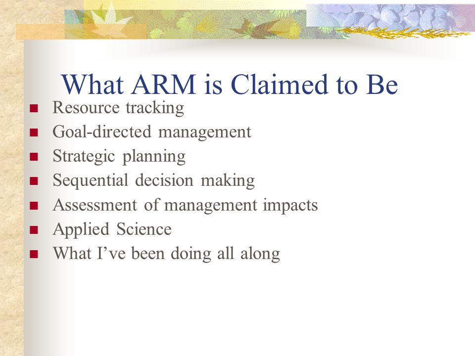 What ARM is Claimed to Be Resource tracking Goal-directed management Strategic planning Sequential decision making Assessment of management impacts Ap