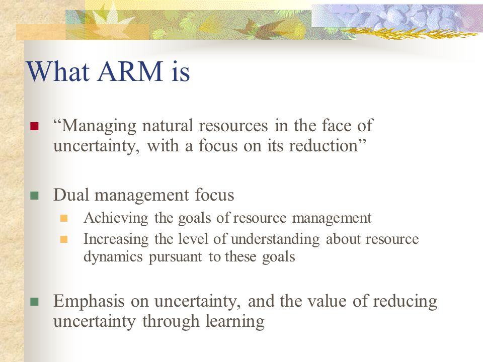 "What ARM is ""Managing natural resources in the face of uncertainty, with a focus on its reduction"" Dual management focus Achieving the goals of resour"