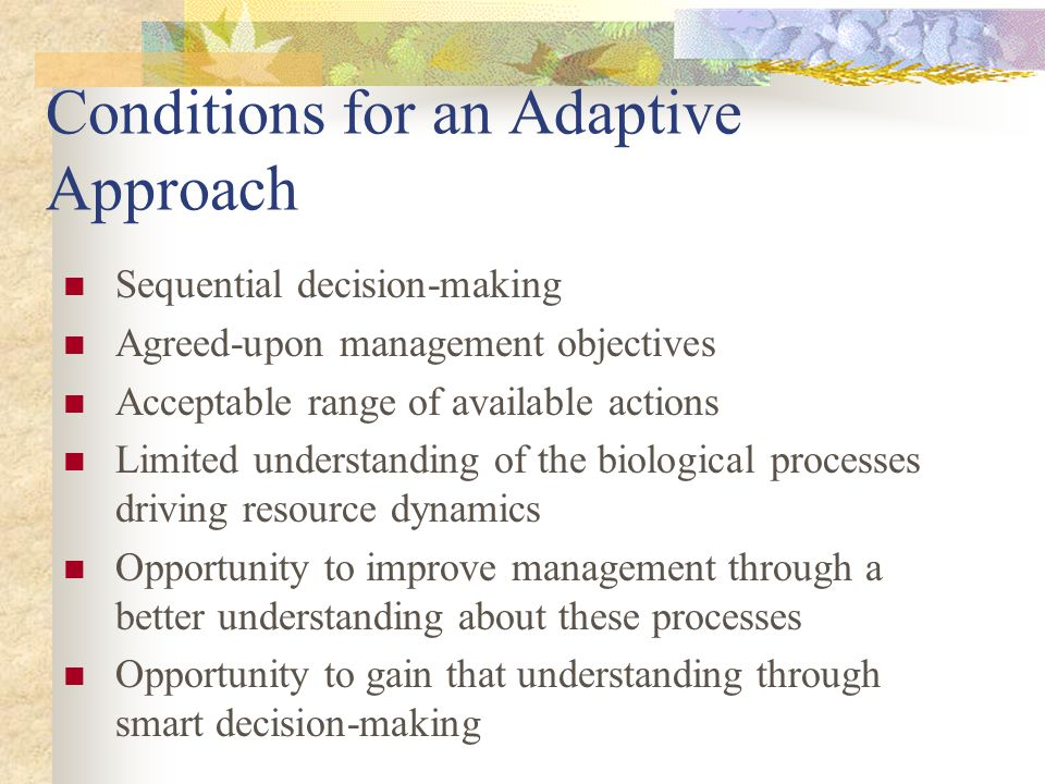 Conditions for an Adaptive Approach Sequential decision-making Agreed-upon management objectives Acceptable range of available actions Limited understanding of the biological processes driving resource dynamics Opportunity to improve management through a better understanding about these processes Opportunity to gain that understanding through smart decision-making
