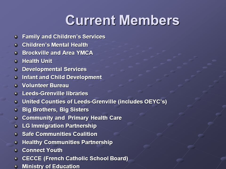 Current Members Family and Children's Services Children's Mental Health Brockville and Area YMCA Health Unit Developmental Services Infant and Child Development Volunteer Bureau Leeds-Grenville libraries United Counties of Leeds-Grenville (includes OEYC's) Big Brothers, Big Sisters Community and Primary Health Care LG Immigration Partnership Safe Communities Coalition Healthy Communities Partnership Connect Youth CECCE (French Catholic School Board) Ministry of Education