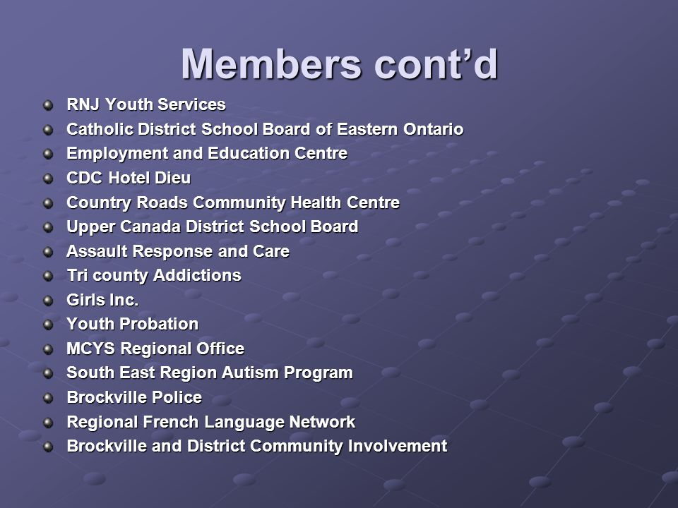 Members cont'd RNJ Youth Services Catholic District School Board of Eastern Ontario Employment and Education Centre CDC Hotel Dieu Country Roads Community Health Centre Upper Canada District School Board Assault Response and Care Tri county Addictions Girls Inc.