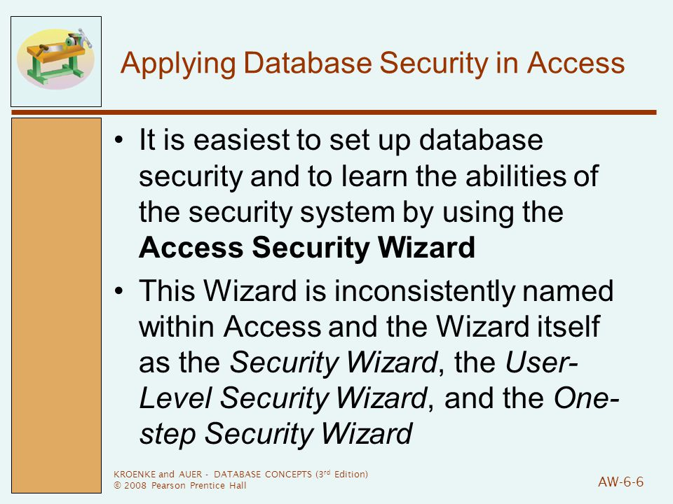 KROENKE and AUER - DATABASE CONCEPTS (3 rd Edition) © 2008 Pearson Prentice Hall AW-6-6 Applying Database Security in Access It is easiest to set up database security and to learn the abilities of the security system by using the Access Security Wizard This Wizard is inconsistently named within Access and the Wizard itself as the Security Wizard, the User- Level Security Wizard, and the One- step Security Wizard