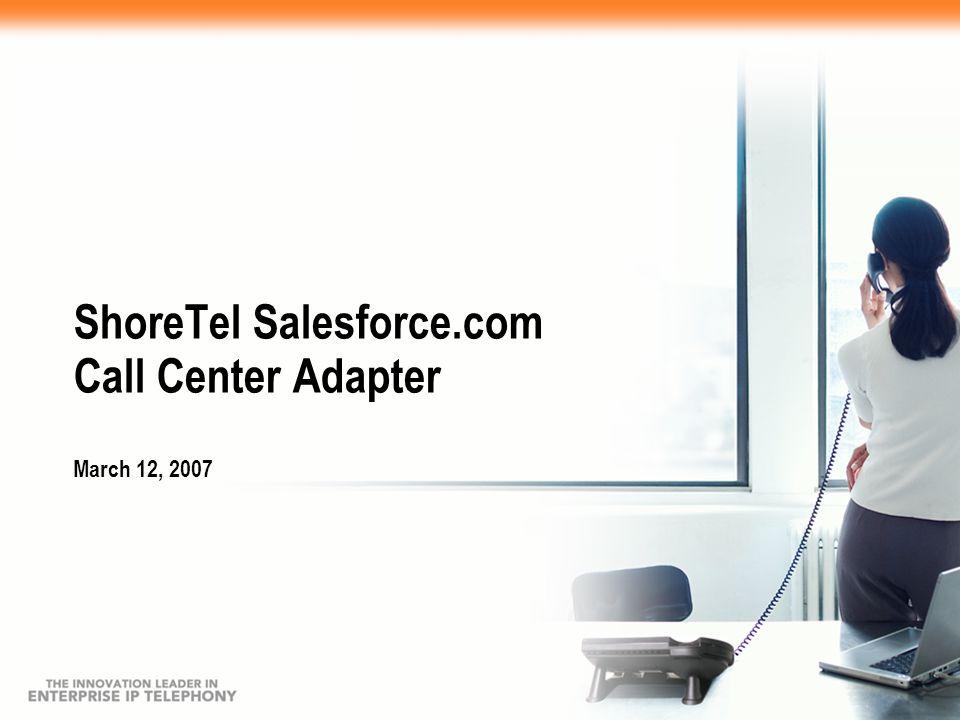ShoreTel Salesforce.com Call Center Adapter March 12, 2007