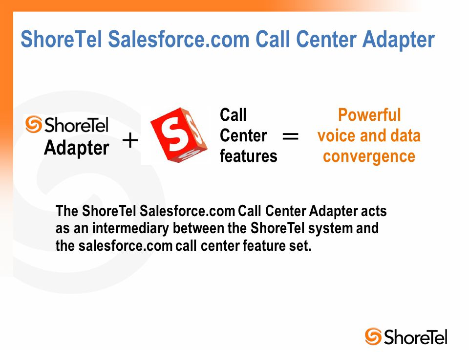 ShoreTel Salesforce.com Call Center Adapter The ShoreTel Salesforce.com Call Center Adapter acts as an intermediary between the ShoreTel system and th