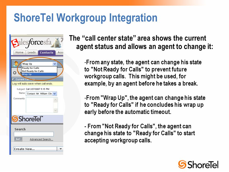 ShoreTel Workgroup Integration The call center state area shows the current agent status and allows an agent to change it: - From any state, the agent can change his state to Not Ready for Calls to prevent future workgroup calls.