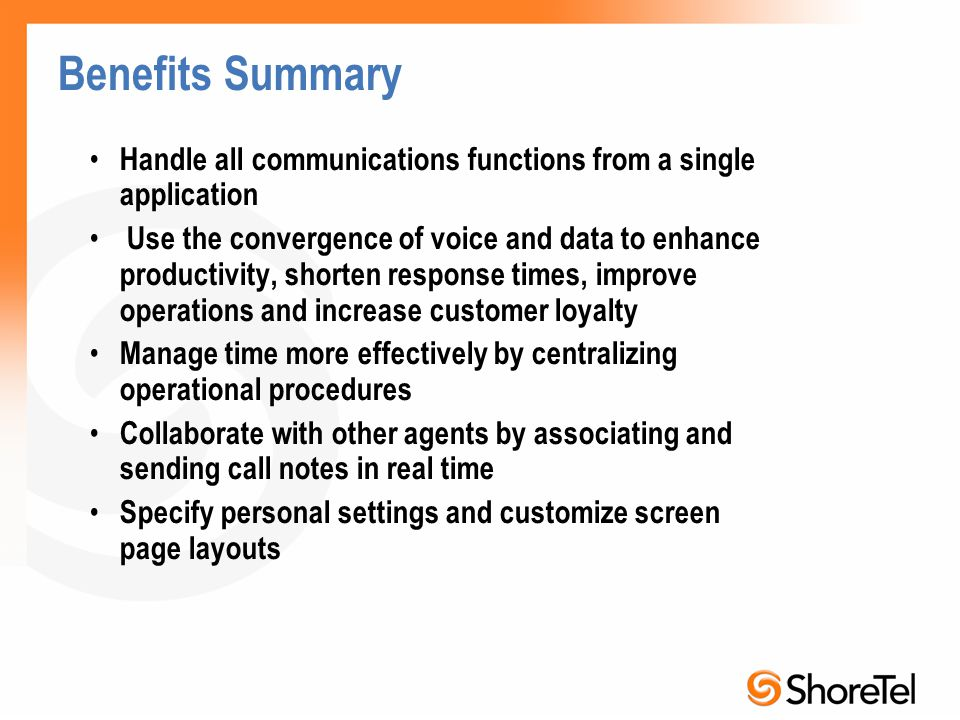 Benefits Summary Handle all communications functions from a single application Use the convergence of voice and data to enhance productivity, shorten response times, improve operations and increase customer loyalty Manage time more effectively by centralizing operational procedures Collaborate with other agents by associating and sending call notes in real time Specify personal settings and customize screen page layouts