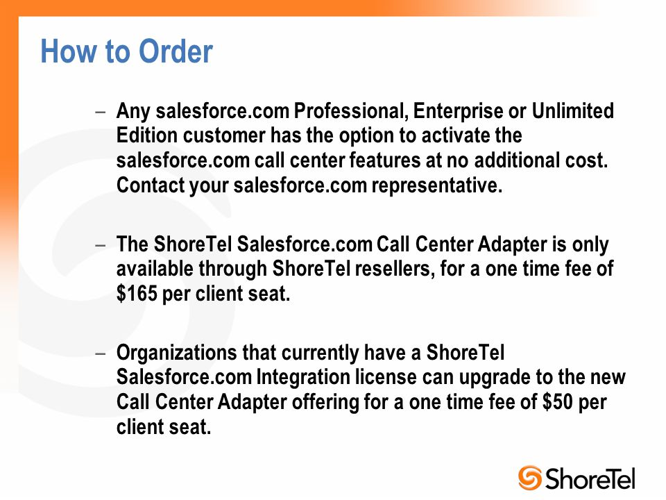 How to Order – Any salesforce.com Professional, Enterprise or Unlimited Edition customer has the option to activate the salesforce.com call center features at no additional cost.