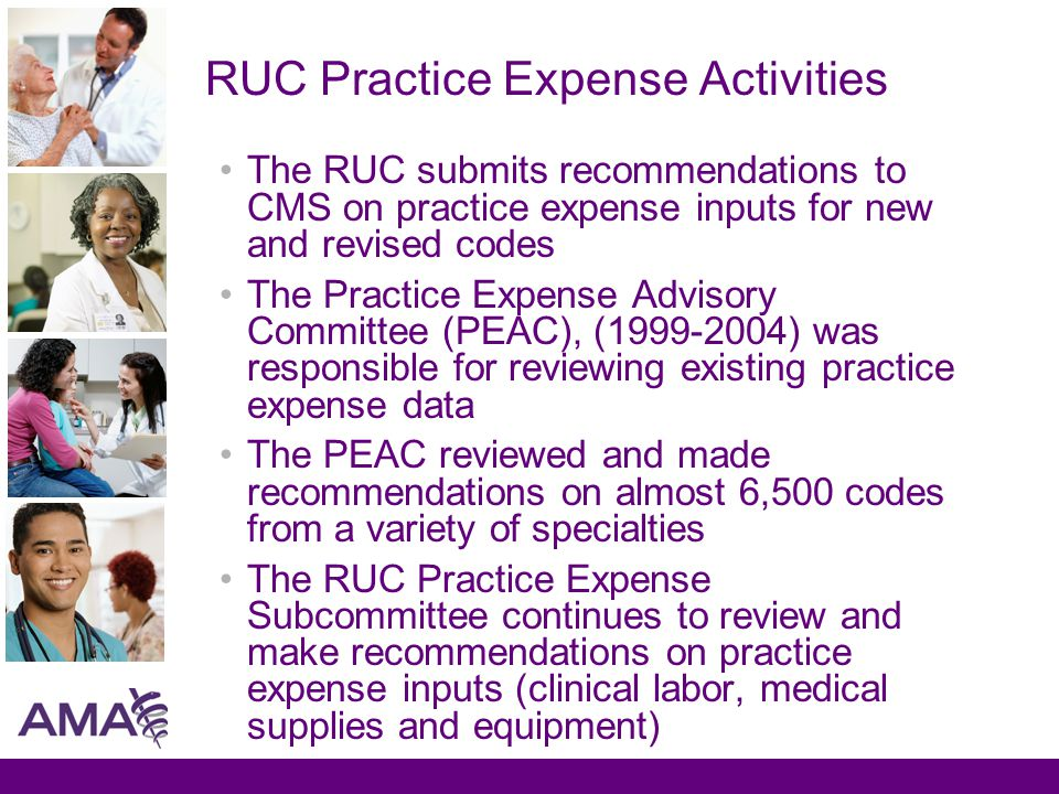 RUC Practice Expense Activities The RUC submits recommendations to CMS on practice expense inputs for new and revised codes The Practice Expense Advisory Committee (PEAC), (1999-2004) was responsible for reviewing existing practice expense data The PEAC reviewed and made recommendations on almost 6,500 codes from a variety of specialties The RUC Practice Expense Subcommittee continues to review and make recommendations on practice expense inputs (clinical labor, medical supplies and equipment)