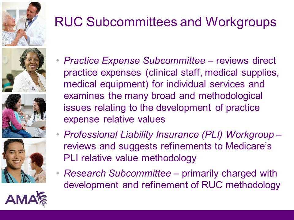 RUC Subcommittees and Workgroups Practice Expense Subcommittee – reviews direct practice expenses (clinical staff, medical supplies, medical equipment) for individual services and examines the many broad and methodological issues relating to the development of practice expense relative values Professional Liability Insurance (PLI) Workgroup – reviews and suggests refinements to Medicare's PLI relative value methodology Research Subcommittee – primarily charged with development and refinement of RUC methodology