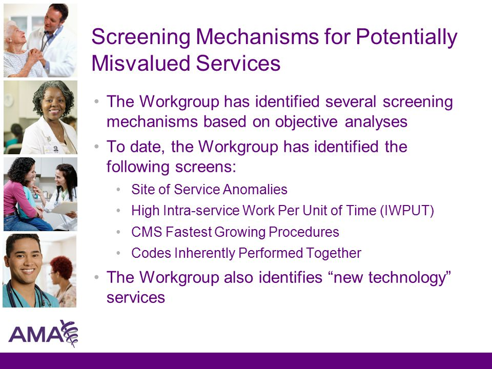 Screening Mechanisms for Potentially Misvalued Services The Workgroup has identified several screening mechanisms based on objective analyses To date, the Workgroup has identified the following screens: Site of Service Anomalies High Intra-service Work Per Unit of Time (IWPUT) CMS Fastest Growing Procedures Codes Inherently Performed Together The Workgroup also identifies new technology services