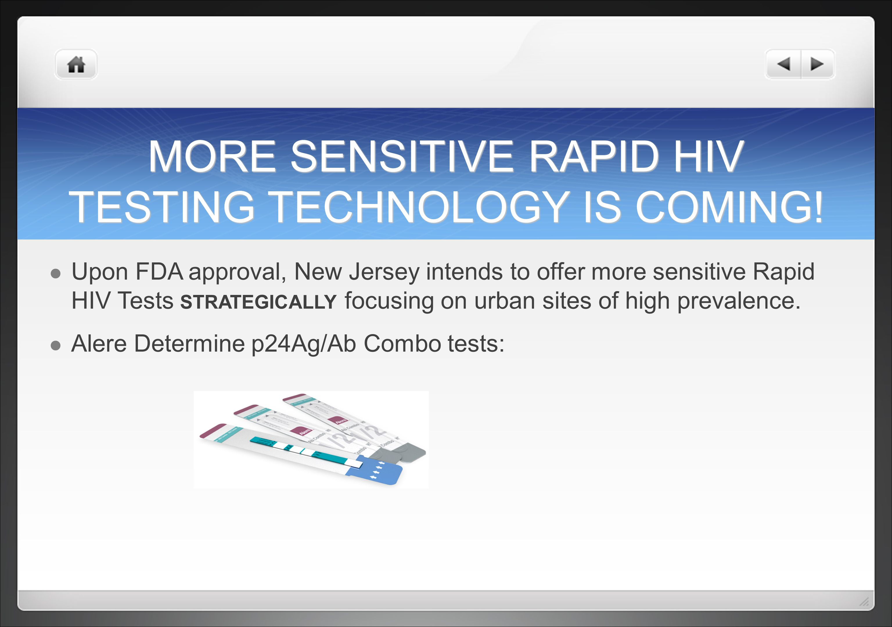 MORE SENSITIVE RAPID HIV TESTING TECHNOLOGY IS COMING! Upon FDA approval, New Jersey intends to offer more sensitive Rapid HIV Tests STRATEGICALLY foc