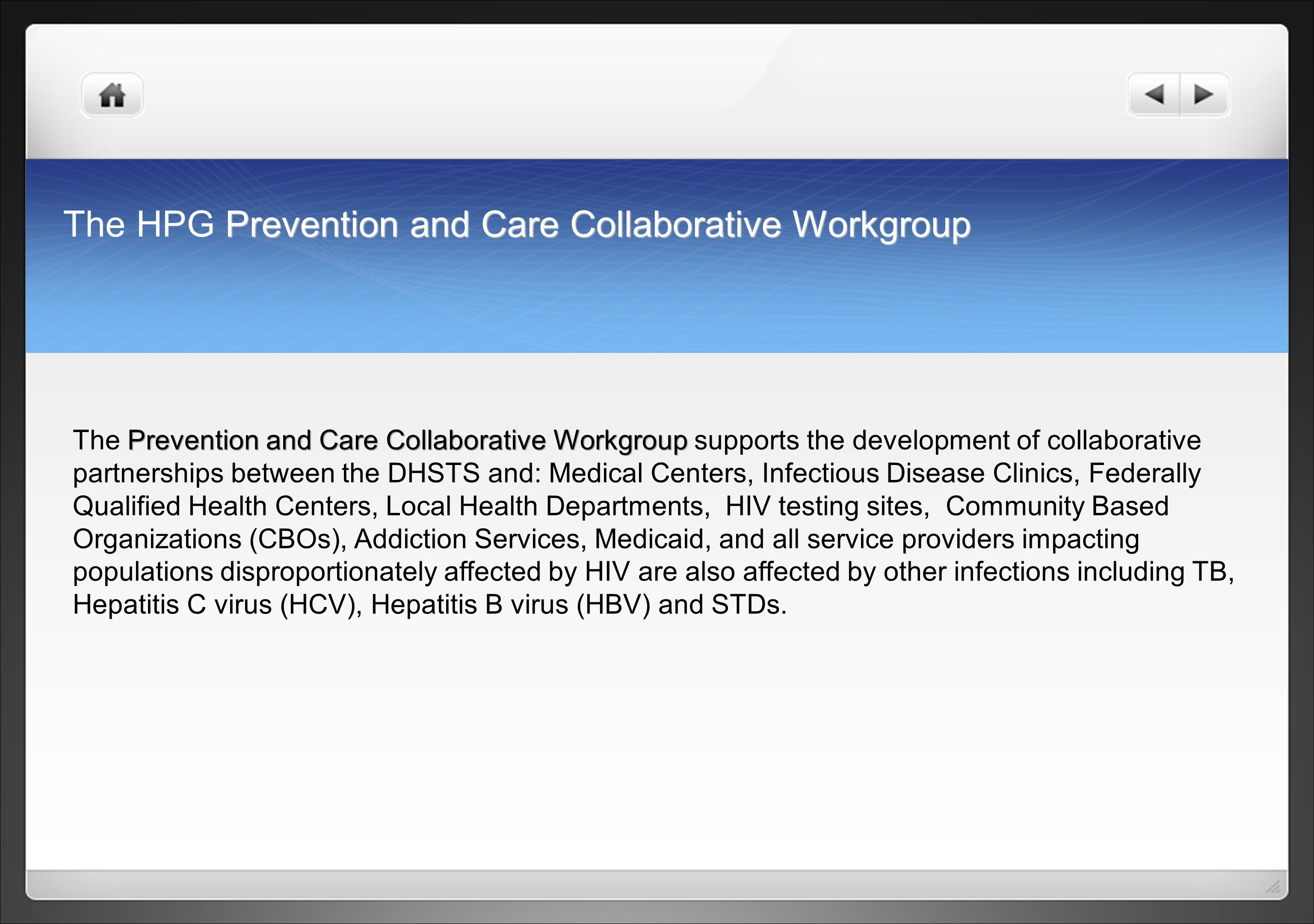 Prevention and Care Collaborative Workgroup The HPG Prevention and Care Collaborative Workgroup Prevention and Care Collaborative Workgroup The Prevention and Care Collaborative Workgroup supports the development of collaborative partnerships between the DHSTS and: Medical Centers, Infectious Disease Clinics, Federally Qualified Health Centers, Local Health Departments, HIV testing sites, Community Based Organizations (CBOs), Addiction Services, Medicaid, and all service providers impacting populations disproportionately affected by HIV are also affected by other infections including TB, Hepatitis C virus (HCV), Hepatitis B virus (HBV) and STDs.