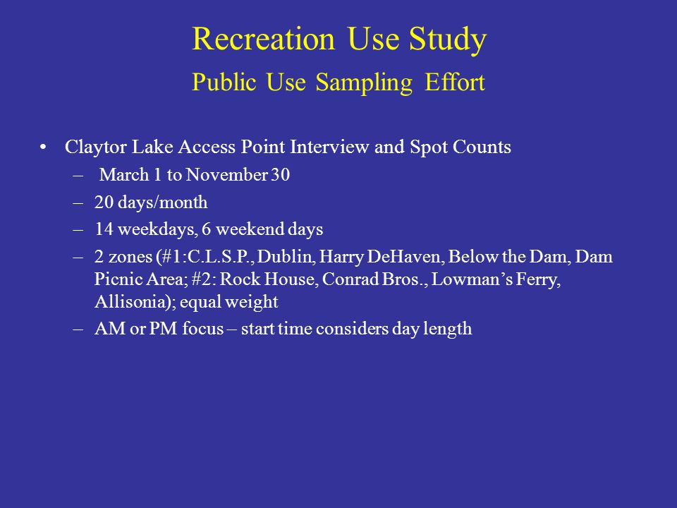 Recreation Use Study Public Use Sampling Effort Claytor Lake Access Point Interview and Spot Counts – March 1 to November 30 –20 days/month –14 weekdays, 6 weekend days –2 zones (#1:C.L.S.P., Dublin, Harry DeHaven, Below the Dam, Dam Picnic Area; #2: Rock House, Conrad Bros., Lowman's Ferry, Allisonia); equal weight –AM or PM focus – start time considers day length