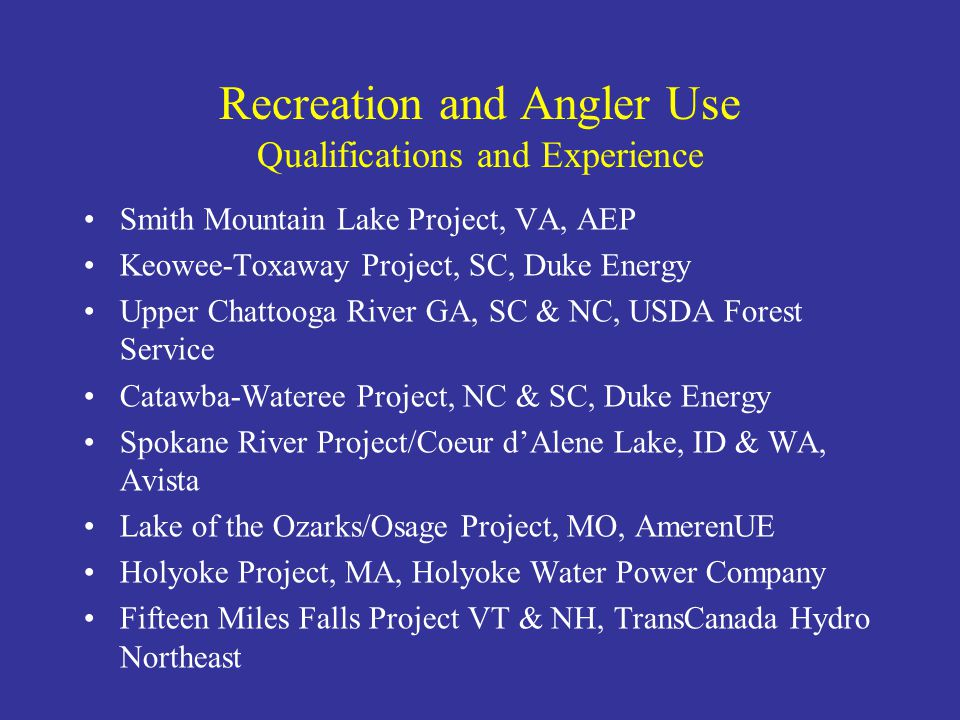 Recreation and Angler Use Qualifications and Experience Smith Mountain Lake Project, VA, AEP Keowee-Toxaway Project, SC, Duke Energy Upper Chattooga River GA, SC & NC, USDA Forest Service Catawba-Wateree Project, NC & SC, Duke Energy Spokane River Project/Coeur d'Alene Lake, ID & WA, Avista Lake of the Ozarks/Osage Project, MO, AmerenUE Holyoke Project, MA, Holyoke Water Power Company Fifteen Miles Falls Project VT & NH, TransCanada Hydro Northeast