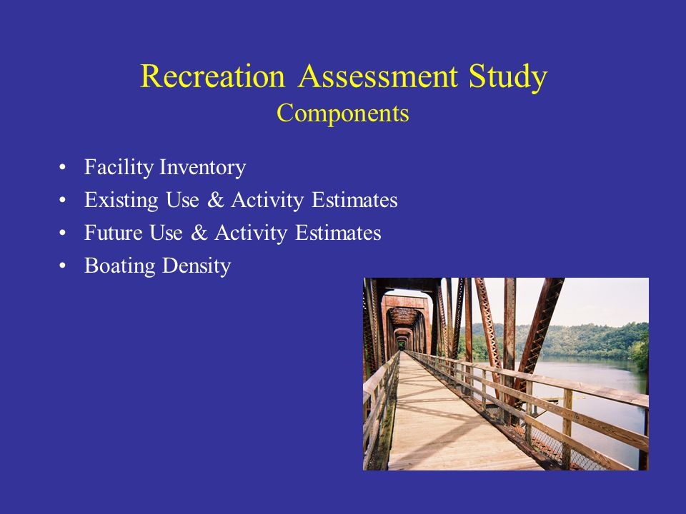 Recreation Assessment Study Components Facility Inventory Existing Use & Activity Estimates Future Use & Activity Estimates Boating Density