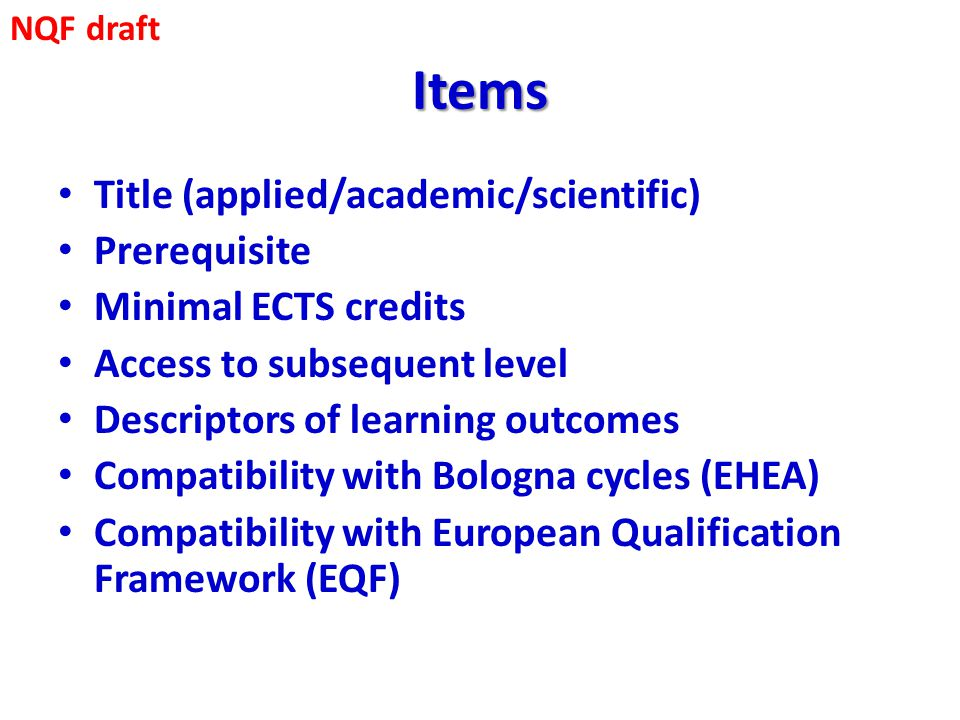 Items Title (applied/academic/scientific) Prerequisite Minimal ECTS credits Access to subsequent level Descriptors of learning outcomes Compatibility with Bologna cycles (EHEA) Compatibility with European Qualification Framework (EQF) NQF draft