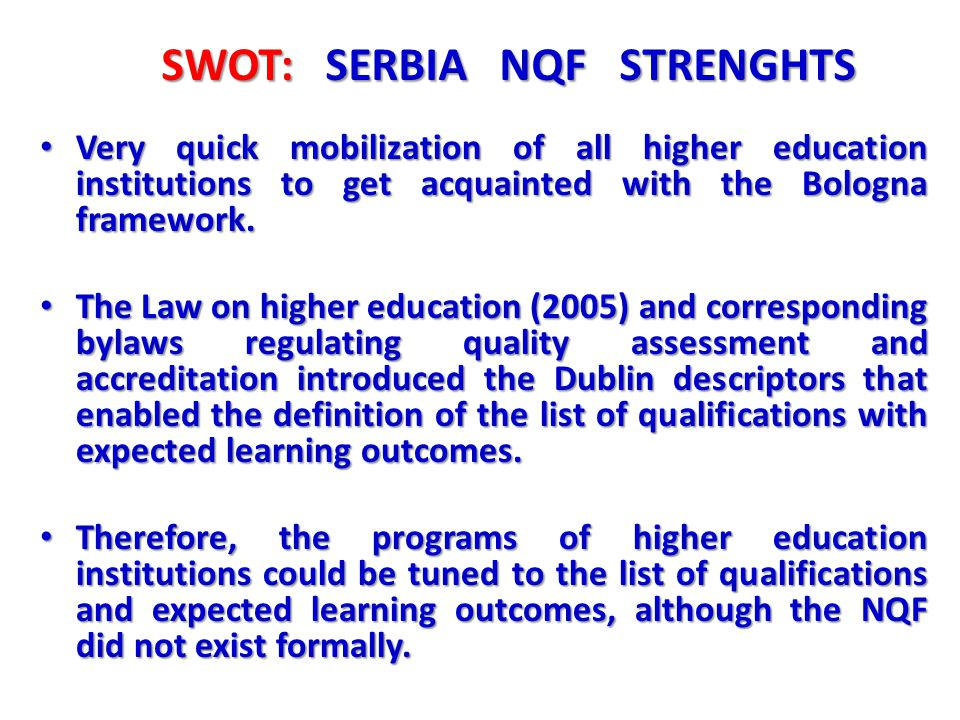 SWOT: SERBIA NQF STRENGHTS Very quick mobilization of all higher education institutions to get acquainted with the Bologna framework. Very quick mobil