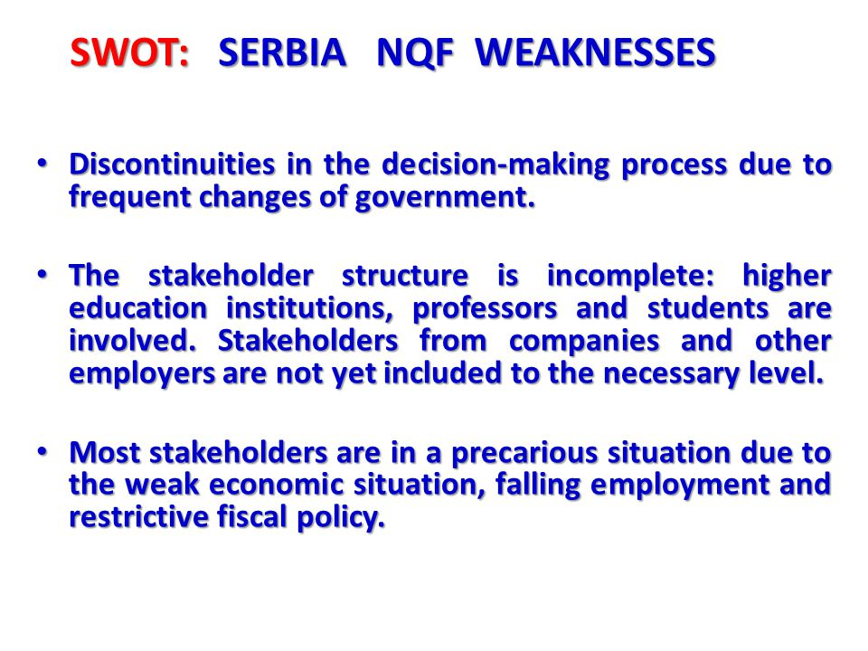 SWOT: SERBIA NQF WEAKNESSES Discontinuities in the decision-making process due to frequent changes of government. Discontinuities in the decision-maki