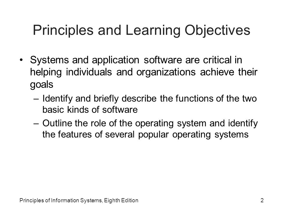 Principles of Information Systems, Eighth Edition2 Principles and Learning Objectives Systems and application software are critical in helping individ