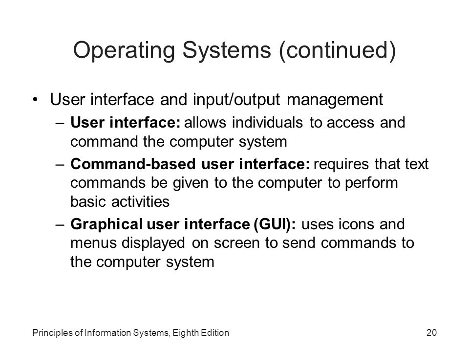 Principles of Information Systems, Eighth Edition20 Operating Systems (continued) User interface and input/output management –User interface: allows i