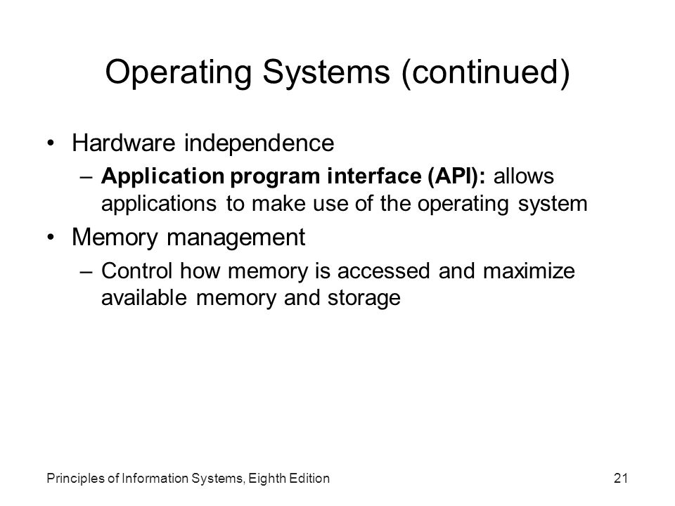 Principles of Information Systems, Eighth Edition21 Operating Systems (continued) Hardware independence –Application program interface (API): allows a