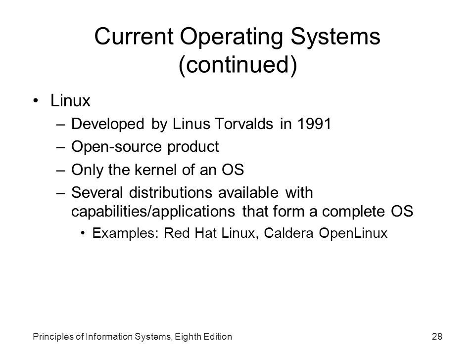 Principles of Information Systems, Eighth Edition28 Current Operating Systems (continued) Linux –Developed by Linus Torvalds in 1991 –Open-source prod