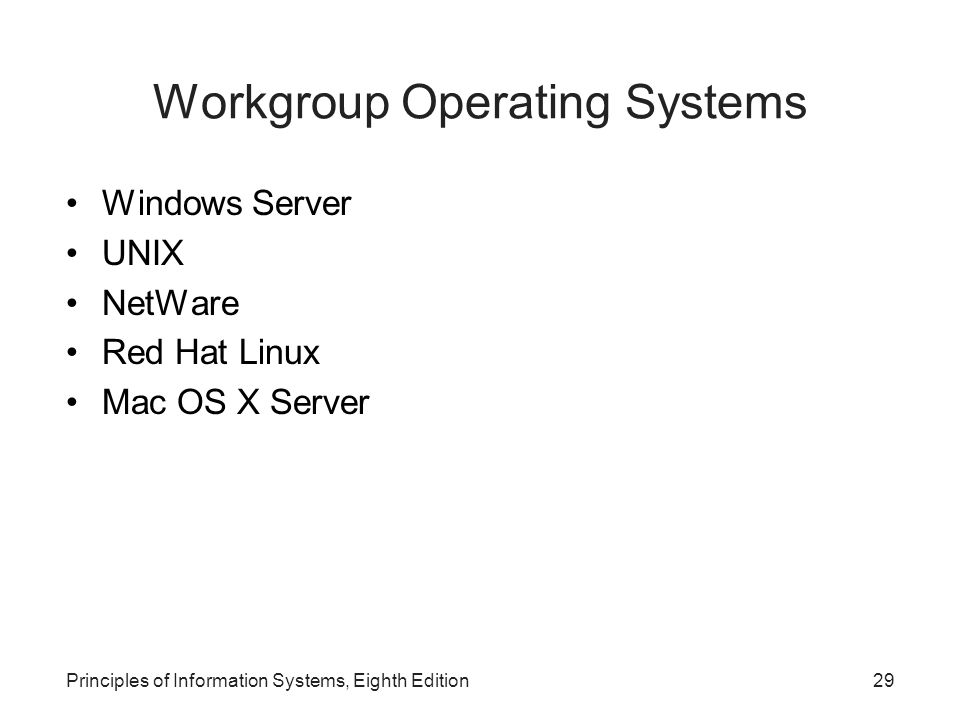 Principles of Information Systems, Eighth Edition29 Workgroup Operating Systems Windows Server UNIX NetWare Red Hat Linux Mac OS X Server