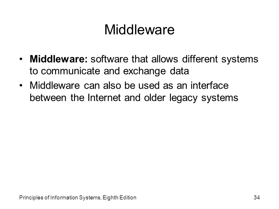 Principles of Information Systems, Eighth Edition34 Middleware Middleware: software that allows different systems to communicate and exchange data Mid