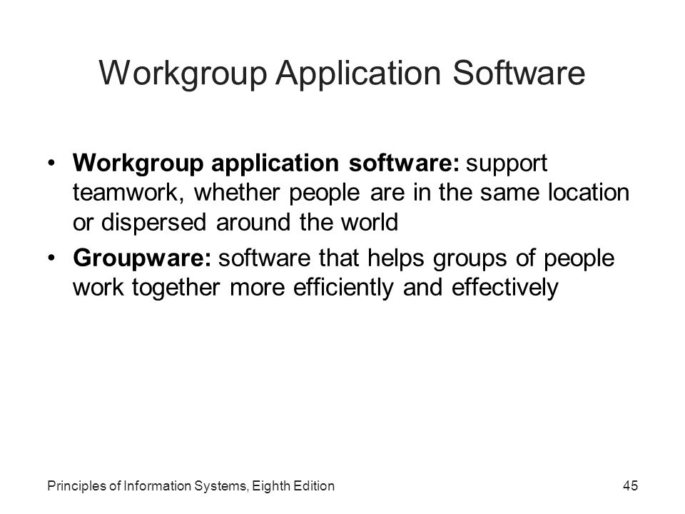 Principles of Information Systems, Eighth Edition45 Workgroup Application Software Workgroup application software: support teamwork, whether people ar