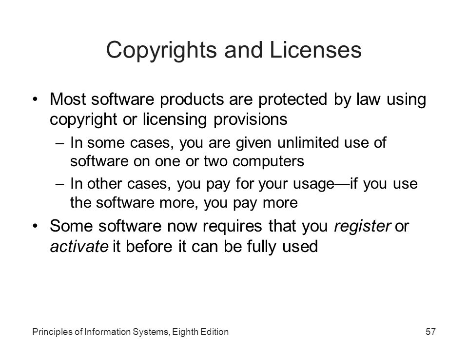 Principles of Information Systems, Eighth Edition57 Copyrights and Licenses Most software products are protected by law using copyright or licensing p