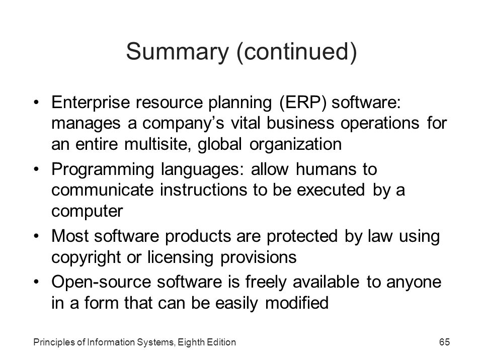Principles of Information Systems, Eighth Edition65 Summary (continued) Enterprise resource planning (ERP) software: manages a company's vital busines