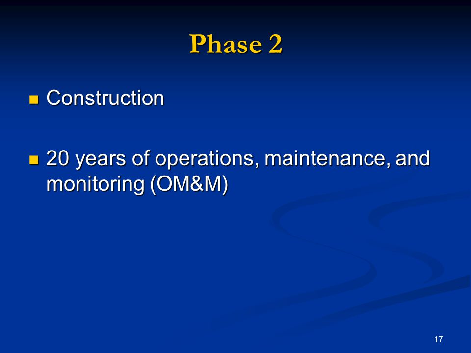 17 Phase 2 Construction Construction 20 years of operations, maintenance, and monitoring (OM&M) 20 years of operations, maintenance, and monitoring (O