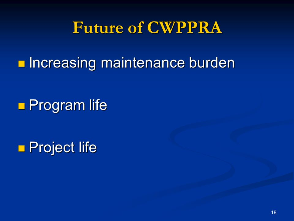 18 Future of CWPPRA Increasing maintenance burden Increasing maintenance burden Program life Program life Project life Project life