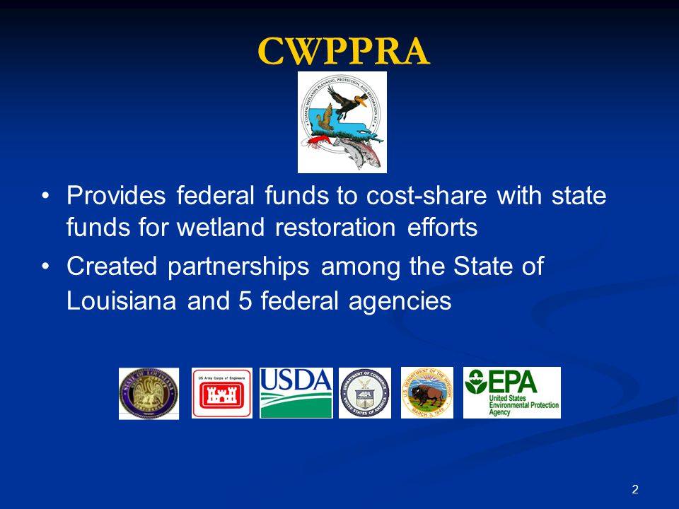 2 Provides federal funds to cost-share with state funds for wetland restoration efforts Created partnerships among the State of Louisiana and 5 federal agencies CWPPRA NRCSNMFSUSFWS