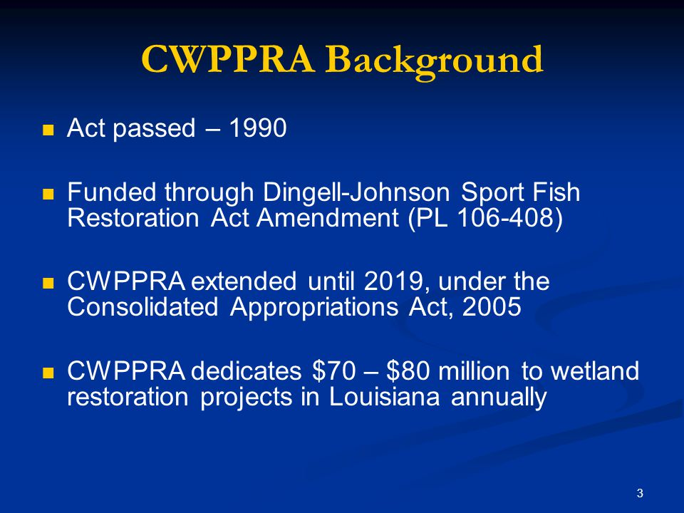 3 CWPPRA Background Act passed – 1990 Funded through Dingell-Johnson Sport Fish Restoration Act Amendment (PL 106-408) CWPPRA extended until 2019, under the Consolidated Appropriations Act, 2005 CWPPRA dedicates $70 – $80 million to wetland restoration projects in Louisiana annually