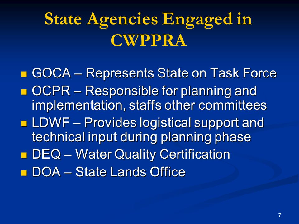 7 State Agencies Engaged in CWPPRA GOCA – Represents State on Task Force GOCA – Represents State on Task Force OCPR – Responsible for planning and implementation, staffs other committees OCPR – Responsible for planning and implementation, staffs other committees LDWF – Provides logistical support and technical input during planning phase LDWF – Provides logistical support and technical input during planning phase DEQ – Water Quality Certification DEQ – Water Quality Certification DOA – State Lands Office DOA – State Lands Office