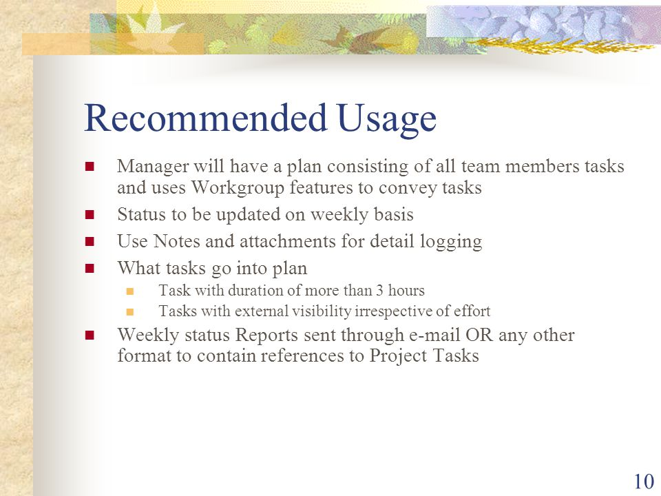 10 Recommended Usage Manager will have a plan consisting of all team members tasks and uses Workgroup features to convey tasks Status to be updated on